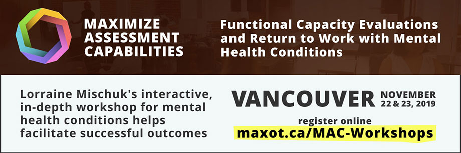 Functional Capacity Evaluations and Return to Work with Mental Health Conditions in Vancouver, British Columbia November 22 and 23, 2019. Register at maxot.ca/MAC-Workshops