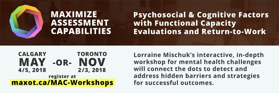 Psychosocial & Cognitive Factors with Functional Capacity Evaluations and Return-to-Work - Calgary, Alberta May 4 and 5, 2018 or Toronto, Ontario November 2 and 3, 2018. Register at maxot.ca/MAC-Workshops